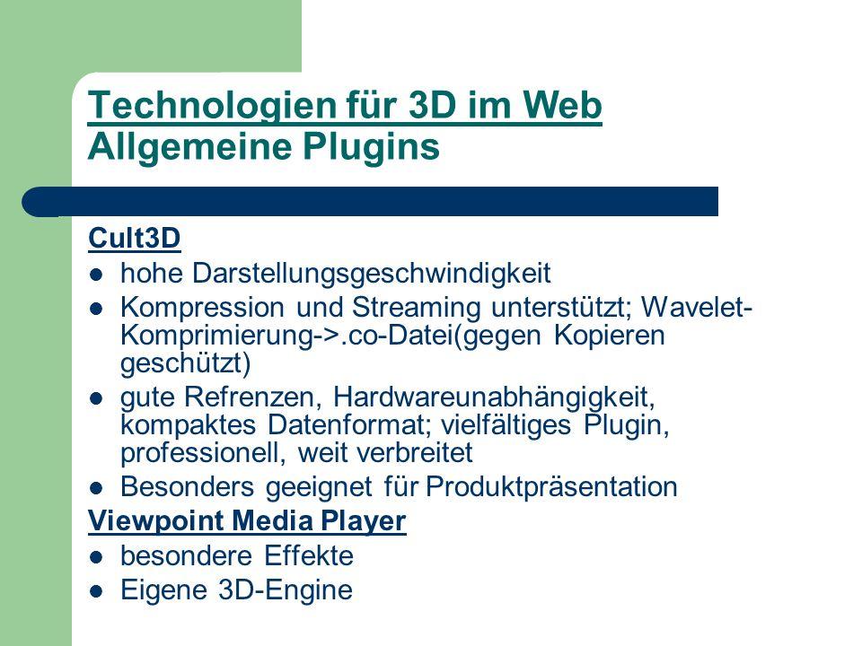 Technologien für 3D im Web Allgemeine Plugins Cult3D hohe Darstellungsgeschwindigkeit Kompression und Streaming unterstützt; Wavelet- Komprimierung->.co-Datei(gegen Kopieren geschützt) gute Refrenzen, Hardwareunabhängigkeit, kompaktes Datenformat; vielfältiges Plugin, professionell, weit verbreitet Besonders geeignet für Produktpräsentation Viewpoint Media Player besondere Effekte Eigene 3D-Engine