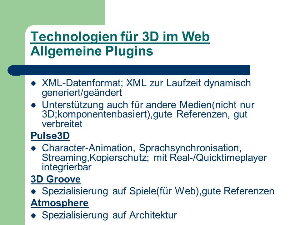 Technologien für 3D im Web Allgemeine Plugins XML-Datenformat; XML zur Laufzeit dynamisch generiert/geändert Unterstützung auch für andere Medien(nicht nur 3D;komponentenbasiert),gute Referenzen, gut verbreitet Pulse3D Character-Animation, Sprachsynchronisation, Streaming,Kopierschutz; mit Real-/Quicktimeplayer integrierbar 3D Groove Spezialisierung auf Spiele(für Web),gute Referenzen Atmosphere Spezialisierung auf Architektur