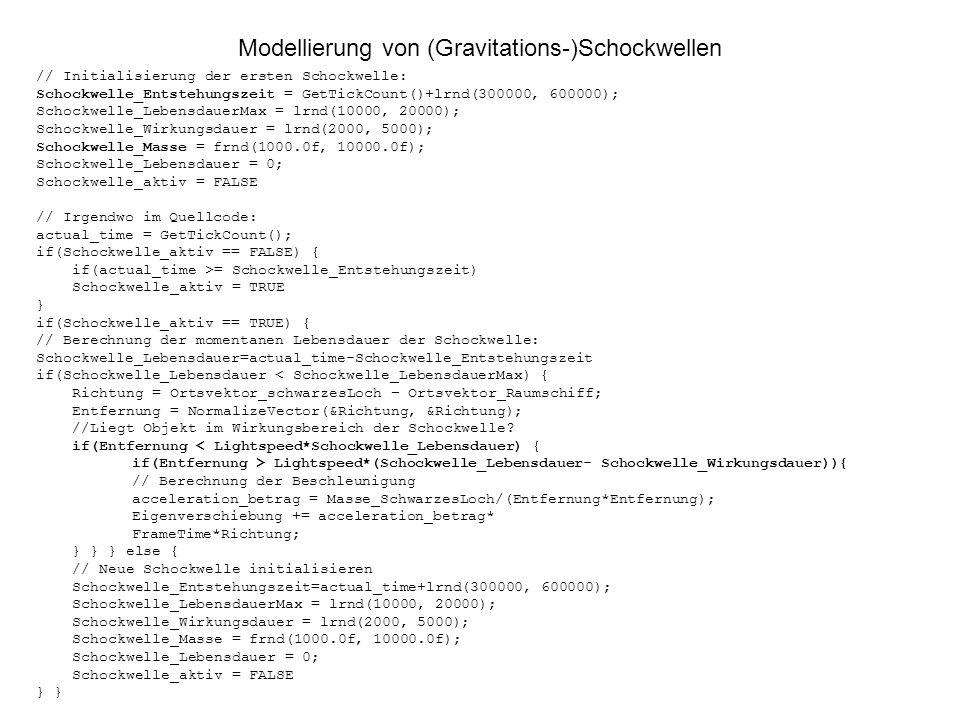 Modellierung von (Gravitations-)Schockwellen // Initialisierung der ersten Schockwelle: Schockwelle_Entstehungszeit = GetTickCount()+lrnd(300000, 600000); Schockwelle_LebensdauerMax = lrnd(10000, 20000); Schockwelle_Wirkungsdauer = lrnd(2000, 5000); Schockwelle_Masse = frnd(1000.0f, 10000.0f); Schockwelle_Lebensdauer = 0; Schockwelle_aktiv = FALSE // Irgendwo im Quellcode: actual_time = GetTickCount(); if(Schockwelle_aktiv == FALSE) { if(actual_time >= Schockwelle_Entstehungszeit) Schockwelle_aktiv = TRUE } if(Schockwelle_aktiv == TRUE) { // Berechnung der momentanen Lebensdauer der Schockwelle: Schockwelle_Lebensdauer=actual_time-Schockwelle_Entstehungszeit if(Schockwelle_Lebensdauer < Schockwelle_LebensdauerMax) { Richtung = Ortsvektor_schwarzesLoch – Ortsvektor_Raumschiff; Entfernung = NormalizeVector(&Richtung, &Richtung); //Liegt Objekt im Wirkungsbereich der Schockwelle.