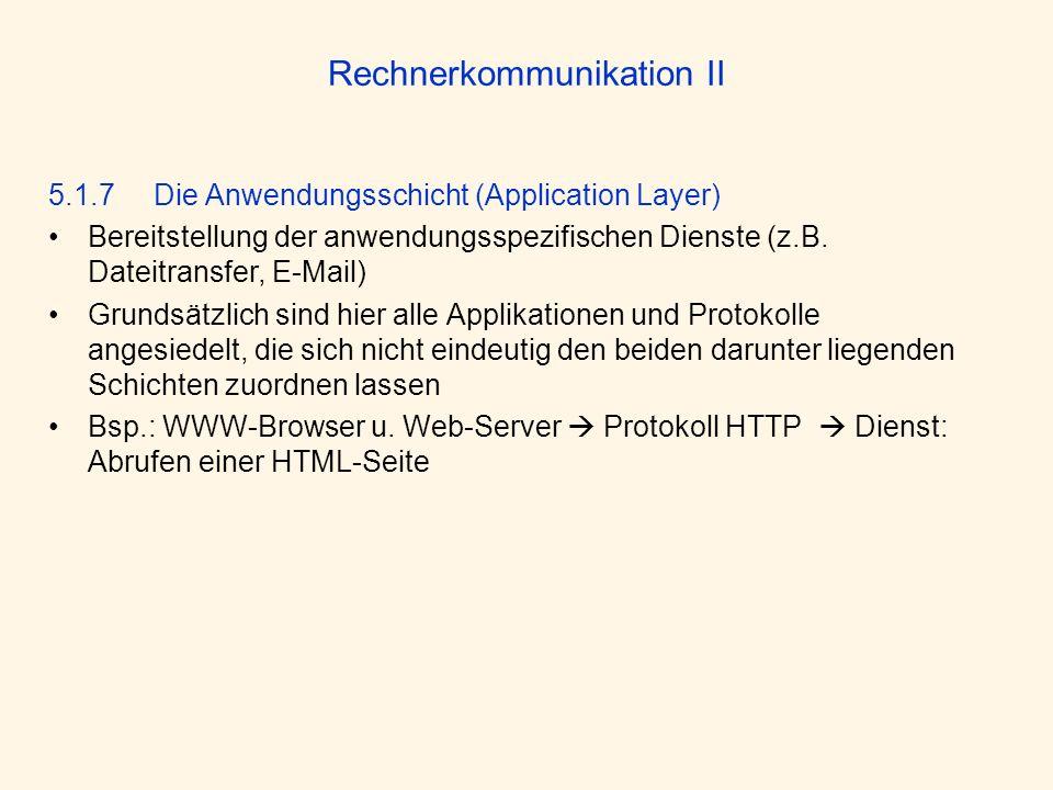 Rechnerkommunikation II 5.1.7 Die Anwendungsschicht (Application Layer) Bereitstellung der anwendungsspezifischen Dienste (z.B. Dateitransfer, E-Mail)