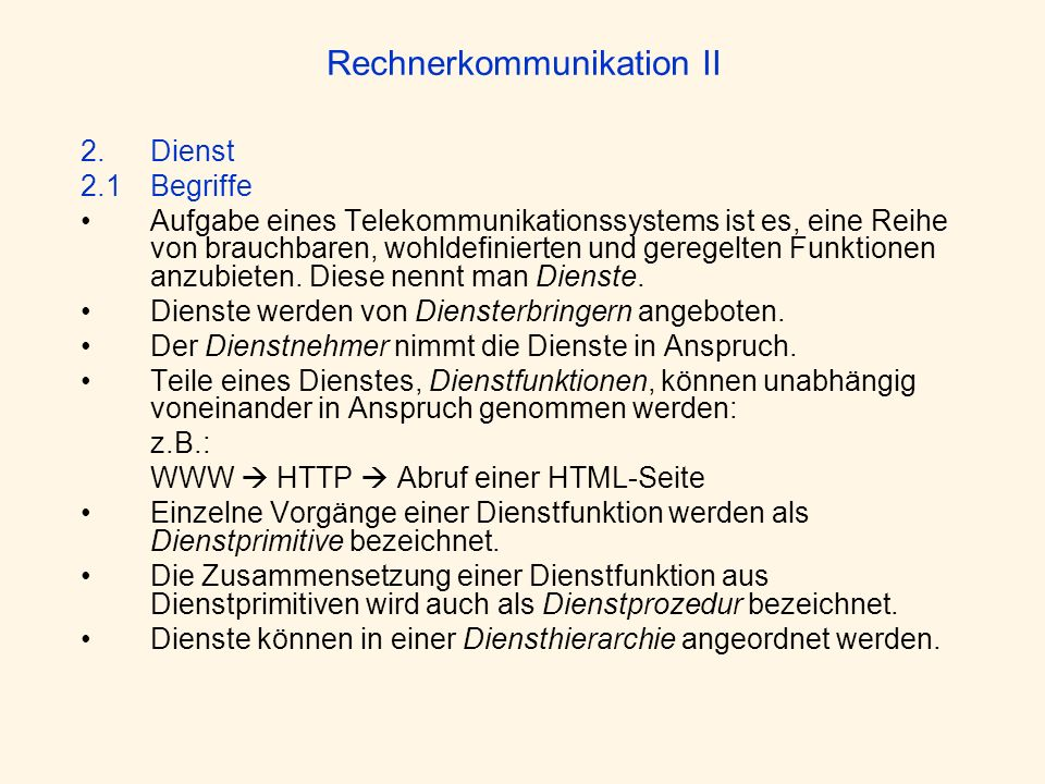 Rechnerkommunikation II 2.Dienst 2.1Begriffe Aufgabe eines Telekommunikationssystems ist es, eine Reihe von brauchbaren, wohldefinierten und geregelte