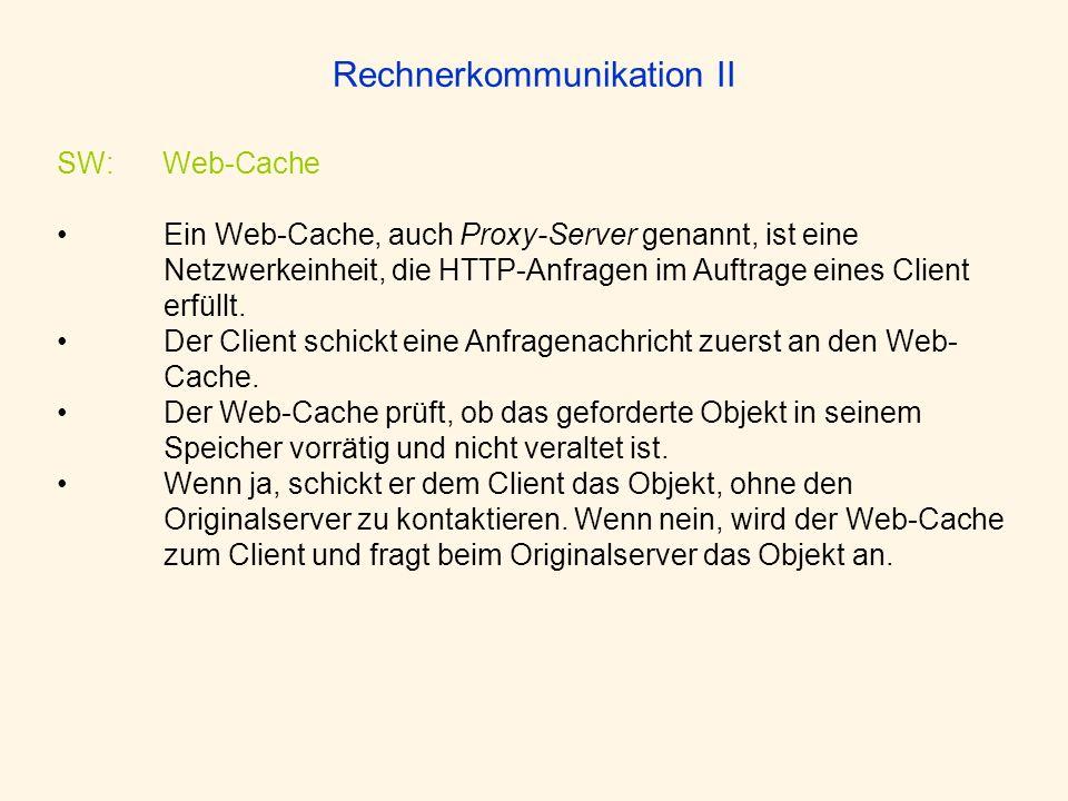 Rechnerkommunikation II SW: Web-Cache Ein Web-Cache, auch Proxy-Server genannt, ist eine Netzwerkeinheit, die HTTP-Anfragen im Auftrage eines Client e