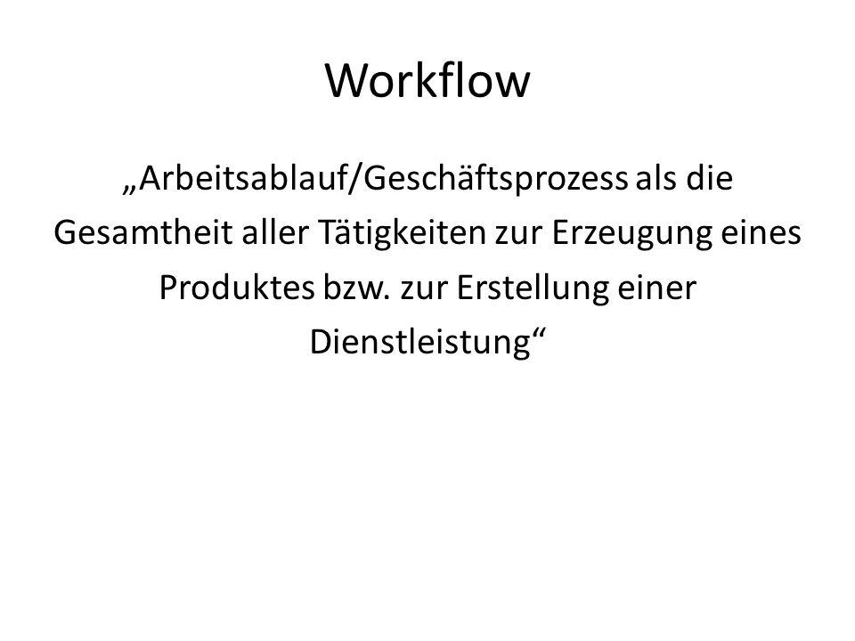 Workflow Arbeitsablauf/Geschäftsprozess als die Gesamtheit aller Tätigkeiten zur Erzeugung eines Produktes bzw. zur Erstellung einer Dienstleistung