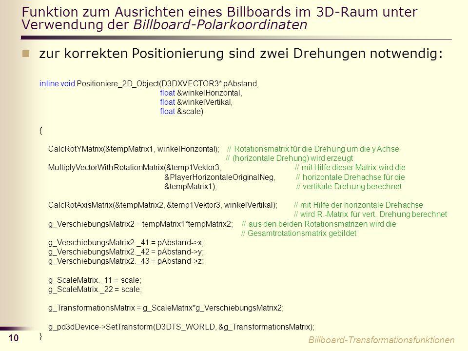 10 Funktion zum Ausrichten eines Billboards im 3D-Raum unter Verwendung der Billboard-Polarkoordinaten zur korrekten Positionierung sind zwei Drehungen notwendig: inline void Positioniere_2D_Object(D3DXVECTOR3* pAbstand, float &winkelHorizontal, float &winkelVertikal, float &scale) { CalcRotYMatrix(&tempMatrix1, winkelHorizontal); // Rotationsmatrix für die Drehung um die y Achse // (horizontale Drehung) wird erzeugt MultiplyVectorWithRotationMatrix(&temp1Vektor3, // mit Hilfe dieser Matrix wird die &PlayerHorizontaleOriginalNeg, // horizontale Drehachse für die &tempMatrix1); // vertikale Drehung berechnet CalcRotAxisMatrix(&tempMatrix2, &temp1Vektor3, winkelVertikal); // mit Hilfe der horizontale Drehachse // wird R.-Matrix für vert.