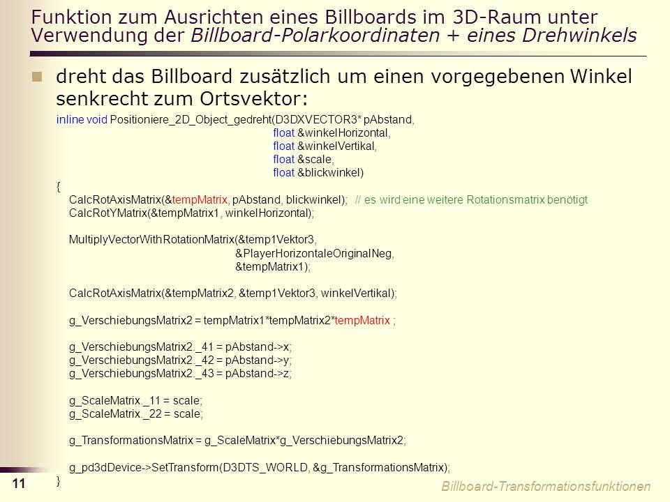 11 Funktion zum Ausrichten eines Billboards im 3D-Raum unter Verwendung der Billboard-Polarkoordinaten + eines Drehwinkels dreht das Billboard zusätzlich um einen vorgegebenen Winkel senkrecht zum Ortsvektor: inline void Positioniere_2D_Object_gedreht(D3DXVECTOR3* pAbstand, float &winkelHorizontal, float &winkelVertikal, float &scale, float &blickwinkel) { CalcRotAxisMatrix(&tempMatrix, pAbstand, blickwinkel); // es wird eine weitere Rotationsmatrix benötigt CalcRotYMatrix(&tempMatrix1, winkelHorizontal); MultiplyVectorWithRotationMatrix(&temp1Vektor3, &PlayerHorizontaleOriginalNeg, &tempMatrix1); CalcRotAxisMatrix(&tempMatrix2, &temp1Vektor3, winkelVertikal); g_VerschiebungsMatrix2 = tempMatrix1*tempMatrix2*tempMatrix ; g_VerschiebungsMatrix2._41 = pAbstand->x; g_VerschiebungsMatrix2._42 = pAbstand->y; g_VerschiebungsMatrix2._43 = pAbstand->z; g_ScaleMatrix._11 = scale; g_ScaleMatrix._22 = scale; g_TransformationsMatrix = g_ScaleMatrix*g_VerschiebungsMatrix2; g_pd3dDevice->SetTransform(D3DTS_WORLD, &g_TransformationsMatrix); } Billboard-Transformationsfunktionen