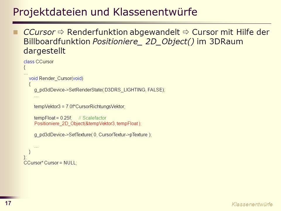 17 Projektdateien und Klassenentwürfe CCursor Renderfunktion abgewandelt Cursor mit Hilfe der Billboardfunktion Positioniere_ 2D_Object() im 3DRaum dargestellt class CCursor { … void Render_Cursor(void) { g_pd3dDevice->SetRenderState( D3DRS_LIGHTING, FALSE); … tempVektor3 = 7.0f*CursorRichtungsVektor; tempFloat = 0.25f; // Scalefactor Positioniere_2D_Object(&tempVektor3, tempFloat ); g_pd3dDevice->SetTexture( 0, CursorTextur->pTexture ); … } }; CCursor* Cursor = NULL; Klassenentwürfe