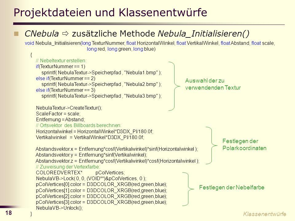 18 Projektdateien und Klassenentwürfe CNebula zusätzliche Methode Nebula_Initialisieren() void Nebula_Initialisieren(long TexturNummer, float HorizontalWinkel, float VertikalWinkel, float Abstand, float scale, long red, long green, long blue) { // Nebeltextur erstellen: if(TexturNummer == 1) sprintf( NebulaTextur->Speicherpfad, Nebula1.bmp ); else if(TexturNummer == 2) sprintf( NebulaTextur->Speicherpfad, Nebula2.bmp ); else if(TexturNummer == 3) sprintf( NebulaTextur->Speicherpfad, Nebula3.bmp ); NebulaTextur->CreateTextur(); ScaleFactor = scale; Entfernung = Abstand; // Ortsvektor des Billboards berechnen: Horizontalwinkel = HorizontalWinkel*D3DX_PI/180.0f; Vertikalwinkel = VertikalWinkel*D3DX_PI/180.0f; Abstandsvektor.x = Entfernung*cosf(Vertikalwinkel)*sinf(Horizontalwinkel ); Abstandsvektor.y = Entfernung*sinf(Vertikalwinkel); Abstandsvektor.z = Entfernung*cosf(Vertikalwinkel)*cosf(Horizontalwinkel ); // Zuweisung der Vertexfarbe: COLOREDVERTEX* pColVertices; NebulaVB->Lock( 0, 0, (VOID**)&pColVertices, 0 ); pColVertices[0].color = D3DCOLOR_XRGB(red,green,blue); pColVertices[1].color = D3DCOLOR_XRGB(red,green,blue); pColVertices[2].color = D3DCOLOR_XRGB(red,green,blue); pColVertices[3].color = D3DCOLOR_XRGB(red,green,blue); NebulaVB->Unlock(); } Klassenentwürfe Auswahl der zu verwendenden Textur Festlegen der Polarkoordinaten Festlegen der Nebelfarbe