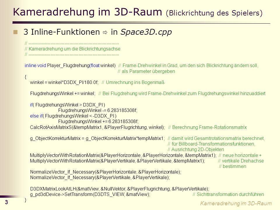 3 Kameradrehung im 3D-Raum (Blickrichtung des Spielers) 3 Inline-Funktionen in Space3D.cpp // ----------------------------------------------------------- // Kameradrehung um die Blickrichtungsachse // ----------------------------------------------------------- inline void Player_Flugdrehung(float winkel) // Frame-Drehwinkel in Grad, um den sich Blickrichtung ändern soll, // als Parameter übergeben { winkel = winkel*D3DX_PI/180.0f; // Umrechnung ins Bogenmaß FlugdrehungsWinkel += winkel; // Bei Flugdrehung wird Frame-Drehwinkel zum Flugdrehungswinkel hinzuaddiert if( FlugdrehungsWinkel > D3DX_PI ) FlugdrehungsWinkel -= 6.283185308f; else if( FlugdrehungsWinkel < -D3DX_PI ) FlugdrehungsWinkel += 6.283185308f; CalcRotAxisMatrixS(&tempMatrix1, &PlayerFlugrichtung, winkel); // Berechnung Frame-Rotationsmatrix g_ObjectKorrekturMatrix = g_ObjectKorrekturMatrix*tempMatrix1; // damit wird Gesamtrotationsmatrix berechnet, // für Billboard-Transformationsfunktionen, // Ausrichtung 2D-Objekten MultiplyVectorWithRotationMatrix(&PlayerHorizontale, &PlayerHorizontale, &tempMatrix1); // neue horizontale + MultiplyVectorWithRotationMatrix(&PlayerVertikale, &PlayerVertikale, &tempMatrix1); // vertikale Drehachse // bestimmen NormalizeVector_If_Necessary(&PlayerHorizontale, &PlayerHorizontale); NormalizeVector_If_Necessary(&PlayerVertikale, &PlayerVertikale); D3DXMatrixLookAtLH(&matView, &NullVektor, &PlayerFlugrichtung, &PlayerVertikale); g_pd3dDevice->SetTransform(D3DTS_VIEW, &matView); // Sichttransformation durchführen } Kameradrehung im 3D-Raum