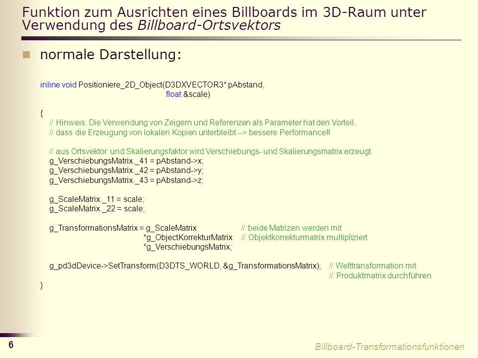 6 Funktion zum Ausrichten eines Billboards im 3D-Raum unter Verwendung des Billboard-Ortsvektors normale Darstellung: inline void Positioniere_2D_Object(D3DXVECTOR3* pAbstand, float &scale) { // Hinweis: Die Verwendung von Zeigern und Referenzen als Parameter hat den Vorteil, // dass die Erzeugung von lokalen Kopien unterbleibt --> bessere Performance!.