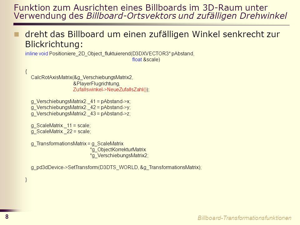 8 Funktion zum Ausrichten eines Billboards im 3D-Raum unter Verwendung des Billboard-Ortsvektors und zufälligen Drehwinkel dreht das Billboard um einen zufälligen Winkel senkrecht zur Blickrichtung: inline void Positioniere_2D_Object_fluktuierend(D3DXVECTOR3* pAbstand, float &scale) { CalcRotAxisMatrix(&g_VerschiebungsMatrix2, &PlayerFlugrichtung, Zufallswinkel->NeueZufallsZahl()); g_VerschiebungsMatrix2._41 = pAbstand->x; g_VerschiebungsMatrix2._42 = pAbstand->y; g_VerschiebungsMatrix2._43 = pAbstand->z; g_ScaleMatrix._11 = scale; g_ScaleMatrix._22 = scale; g_TransformationsMatrix = g_ScaleMatrix *g_ObjectKorrekturMatrix *g_VerschiebungsMatrix2; g_pd3dDevice->SetTransform(D3DTS_WORLD, &g_TransformationsMatrix); } Billboard-Transformationsfunktionen
