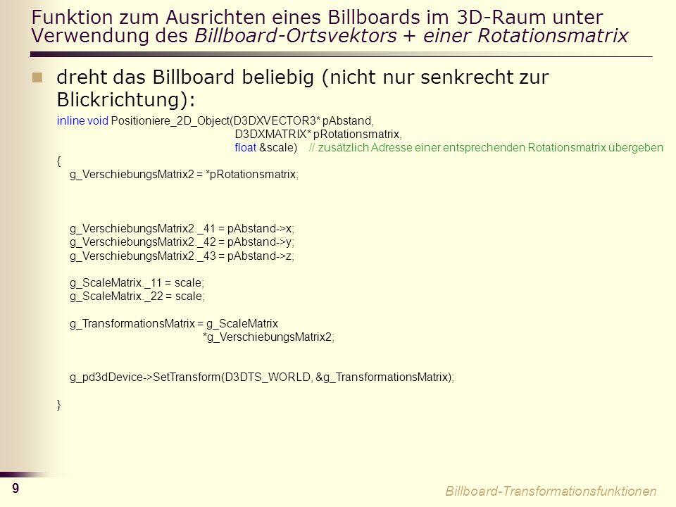 9 Funktion zum Ausrichten eines Billboards im 3D-Raum unter Verwendung des Billboard-Ortsvektors + einer Rotationsmatrix dreht das Billboard beliebig (nicht nur senkrecht zur Blickrichtung): inline void Positioniere_2D_Object(D3DXVECTOR3* pAbstand, D3DXMATRIX* pRotationsmatrix, float &scale) // zusätzlich Adresse einer entsprechenden Rotationsmatrix übergeben { g_VerschiebungsMatrix2 = *pRotationsmatrix; g_VerschiebungsMatrix2._41 = pAbstand->x; g_VerschiebungsMatrix2._42 = pAbstand->y; g_VerschiebungsMatrix2._43 = pAbstand->z; g_ScaleMatrix._11 = scale; g_ScaleMatrix._22 = scale; g_TransformationsMatrix = g_ScaleMatrix *g_VerschiebungsMatrix2; g_pd3dDevice->SetTransform(D3DTS_WORLD, &g_TransformationsMatrix); } Billboard-Transformationsfunktionen