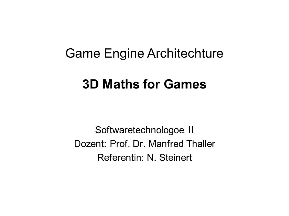 Game Engine Architechture 3D Maths for Games Softwaretechnologoe II Dozent: Prof. Dr. Manfred Thaller Referentin: N. Steinert