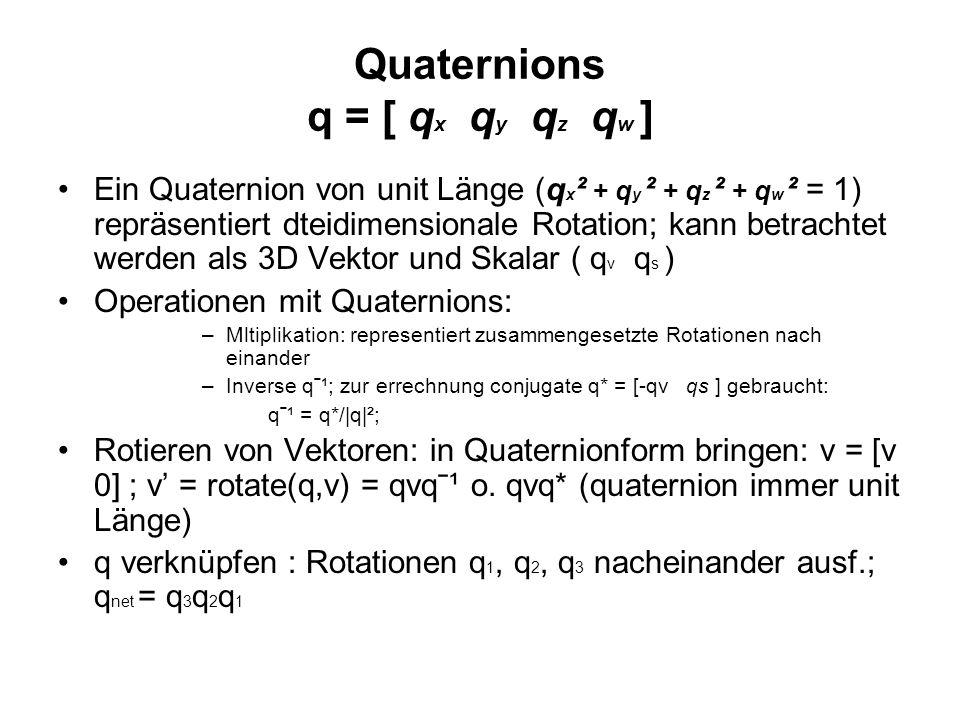 Quaternions q = [ q x q y q z q w ] Ein Quaternion von unit Länge (q x ² + q y ² + q z ² + q w ² = 1) repräsentiert dteidimensionale Rotation; kann betrachtet werden als 3D Vektor und Skalar ( q v q s ) Operationen mit Quaternions: –Mltiplikation: representiert zusammengesetzte Rotationen nach einander –Inverse qˉ¹; zur errechnung conjugate q* = [-qv qs ] gebraucht: qˉ¹ = q*/|q|²; Rotieren von Vektoren: in Quaternionform bringen: v = [v 0] ; v = rotate(q,v) = qvqˉ¹ o.