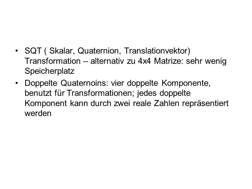 SQT ( Skalar, Quaternion, Translationvektor) Transformation – alternativ zu 4x4 Matrize: sehr wenig Speicherplatz Doppelte Quaternoins: vier doppelte Komponente, benutzt für Transformationen; jedes doppelte Komponent kann durch zwei reale Zahlen repräsentiert werden