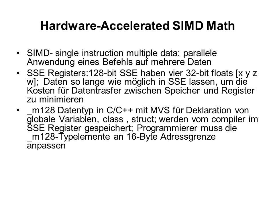 Hardware-Accelerated SIMD Math SIMD- single instruction multiple data: parallele Anwendung eines Befehls auf mehrere Daten SSE Registers:128-bit SSE haben vier 32-bit floats [x y z w]; Daten so lange wie möglich in SSE lassen, um die Kosten für Datentrasfer zwischen Speicher und Register zu minimieren _m128 Datentyp in C/C++ mit MVS für Deklaration von globale Variablen, class, struct; werden vom compiler im SSE Register gespeichert; Programmierer muss die _m128-Typelemente an 16-Byte Adressgrenze anpassen