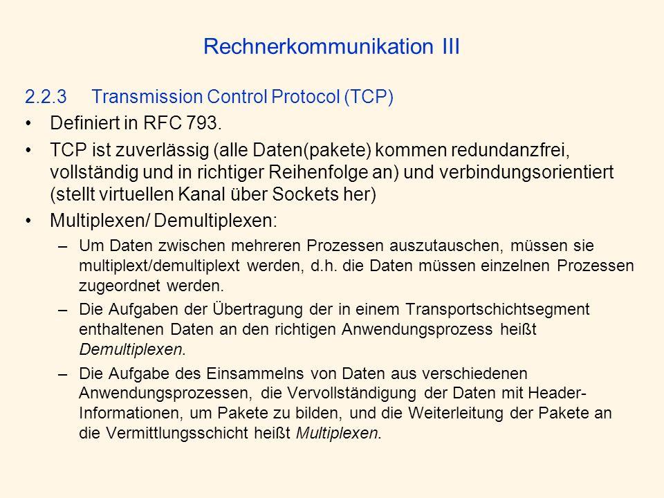 Rechnerkommunikation III 2.2.3Transmission Control Protocol (TCP) Definiert in RFC 793. TCP ist zuverlässig (alle Daten(pakete) kommen redundanzfrei,
