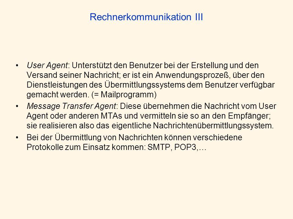 Rechnerkommunikation III User Agent: Unterstützt den Benutzer bei der Erstellung und den Versand seiner Nachricht; er ist ein Anwendungsprozeß, über d