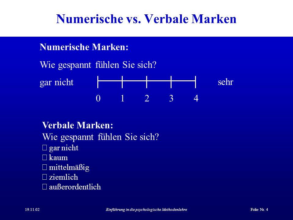 19.11.02Einführung in die psychologische MethodenlehreFolie Nr. 4 Numerische vs. Verbale Marken 0123401234 Numerische Marken: Wie gespannt fühlen Sie