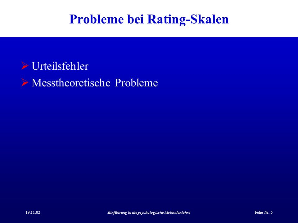 19.11.02Einführung in die psychologische MethodenlehreFolie Nr. 5 Probleme bei Rating-Skalen Urteilsfehler Messtheoretische Probleme