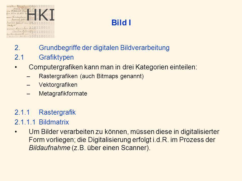 Bild I 2.Grundbegriffe der digitalen Bildverarbeitung 2.1Grafiktypen Computergrafiken kann man in drei Kategorien einteilen: –Rastergrafiken (auch Bitmaps genannt) –Vektorgrafiken –Metagrafikformate 2.1.1Rastergrafik 2.1.1.1Bildmatrix Um Bilder verarbeiten zu können, müssen diese in digitalisierter Form vorliegen; die Digitalisierung erfolgt i.d.R.