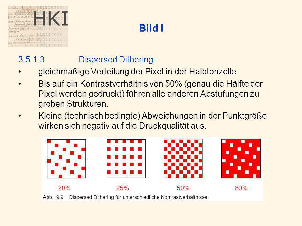 Bild I 3.5.1.3Dispersed Dithering gleichmäßige Verteilung der Pixel in der Halbtonzelle Bis auf ein Kontrastverhältnis von 50% (genau die Hälfte der Pixel werden gedruckt) führen alle anderen Abstufungen zu groben Strukturen.