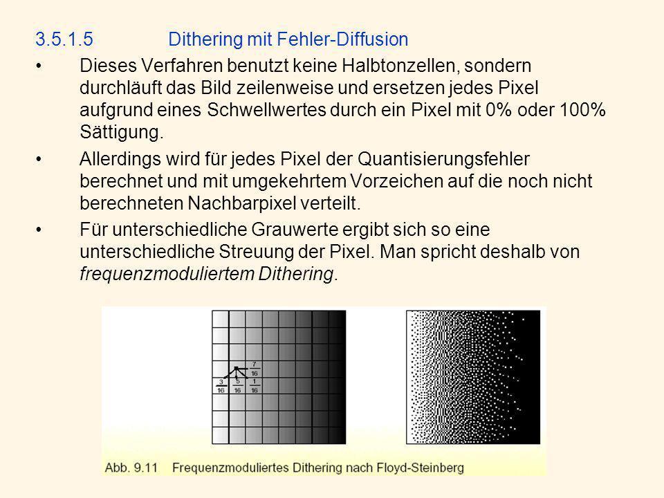 3.5.1.5Dithering mit Fehler-Diffusion Dieses Verfahren benutzt keine Halbtonzellen, sondern durchläuft das Bild zeilenweise und ersetzen jedes Pixel aufgrund eines Schwellwertes durch ein Pixel mit 0% oder 100% Sättigung.