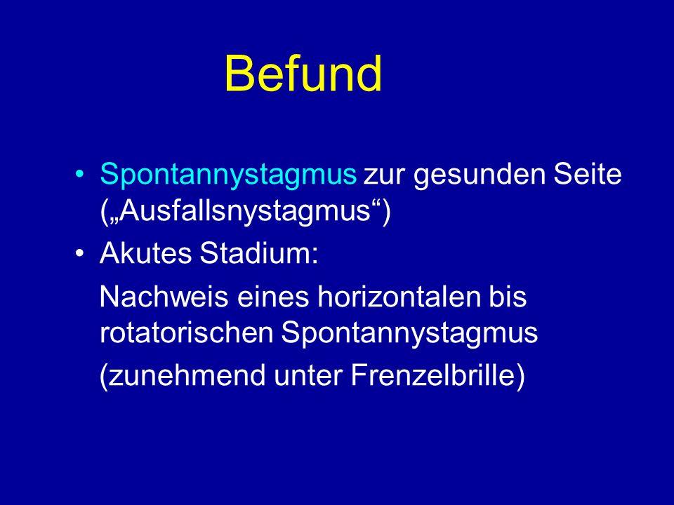 Befund Spontannystagmus zur gesunden Seite (Ausfallsnystagmus) Akutes Stadium: Nachweis eines horizontalen bis rotatorischen Spontannystagmus (zunehmend unter Frenzelbrille)