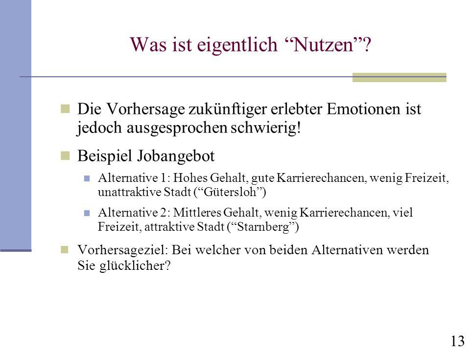 13 Was ist eigentlich Nutzen? Die Vorhersage zukünftiger erlebter Emotionen ist jedoch ausgesprochen schwierig! Beispiel Jobangebot Alternative 1: Hoh