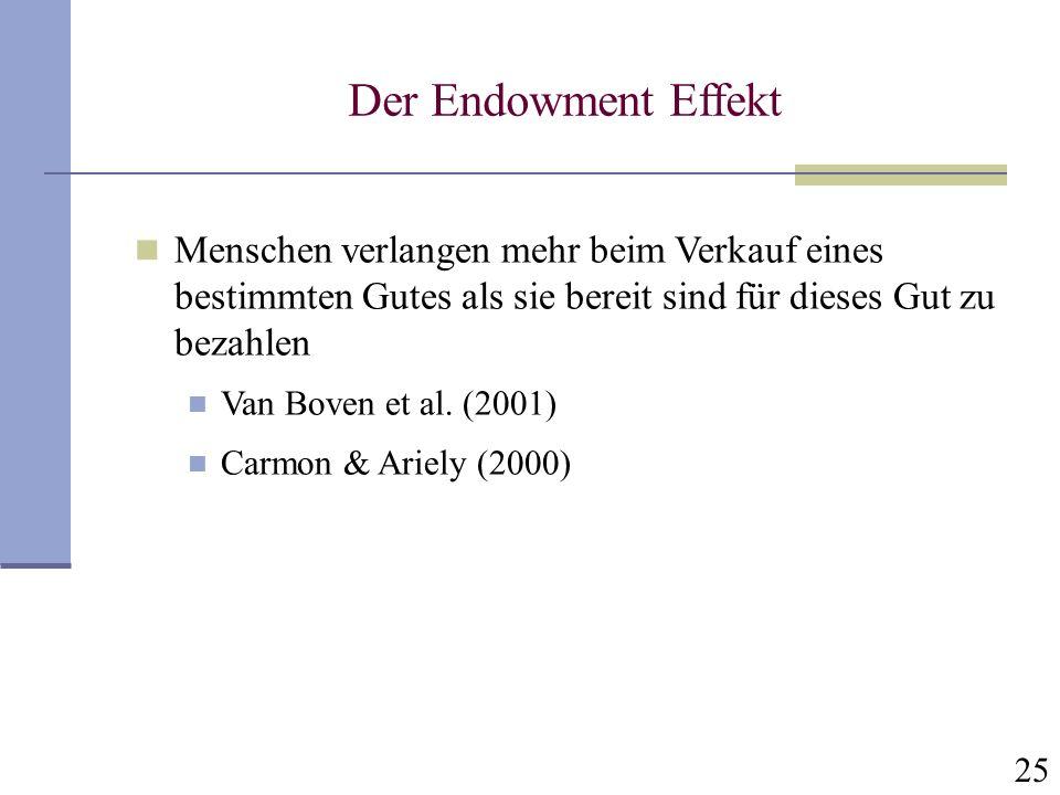 25 Der Endowment Effekt Menschen verlangen mehr beim Verkauf eines bestimmten Gutes als sie bereit sind für dieses Gut zu bezahlen Van Boven et al. (2