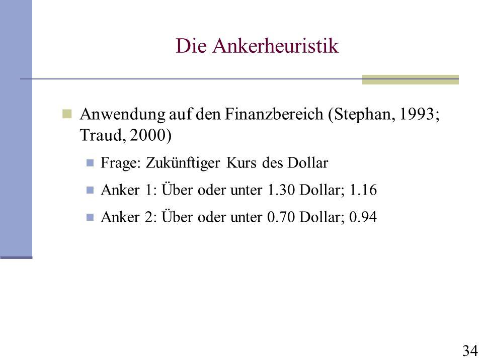 34 Die Ankerheuristik Anwendung auf den Finanzbereich (Stephan, 1993; Traud, 2000) Frage: Zukünftiger Kurs des Dollar Anker 1: Über oder unter 1.30 Do