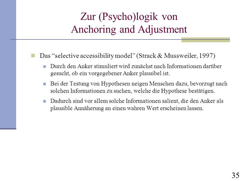 35 Zur (Psycho)logik von Anchoring and Adjustment Das selective accessibility model (Strack & Mussweiler, 1997) Durch den Anker stimuliert wird zunäch