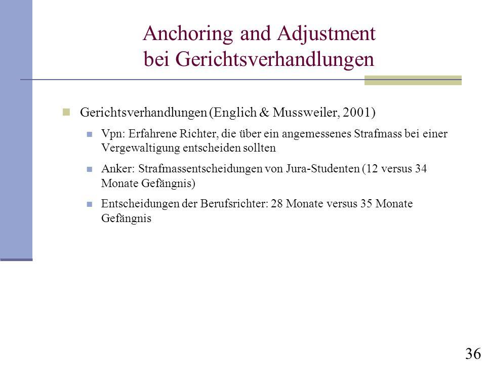 36 Anchoring and Adjustment bei Gerichtsverhandlungen Gerichtsverhandlungen (Englich & Mussweiler, 2001) Vpn: Erfahrene Richter, die über ein angemess