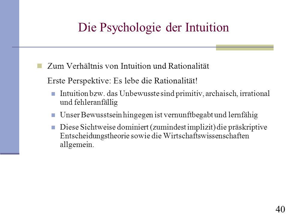 40 Die Psychologie der Intuition Zum Verhältnis von Intuition und Rationalität Erste Perspektive: Es lebe die Rationalität! Intuition bzw. das Unbewus