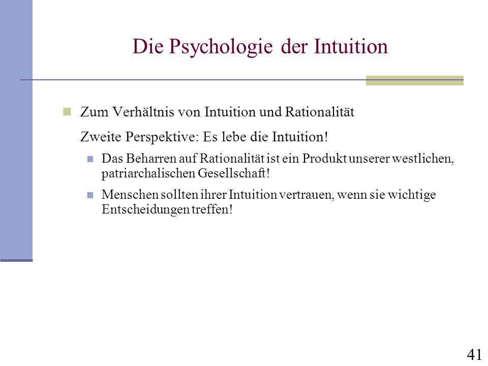 41 Die Psychologie der Intuition Zum Verhältnis von Intuition und Rationalität Zweite Perspektive: Es lebe die Intuition! Das Beharren auf Rationalitä