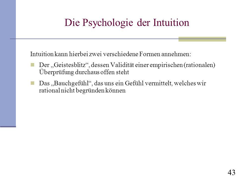 43 Die Psychologie der Intuition Intuition kann hierbei zwei verschiedene Formen annehmen: Der Geistesblitz, dessen Validität einer empirischen (ratio