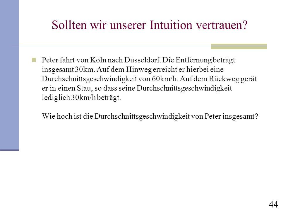 44 Sollten wir unserer Intuition vertrauen? Peter fährt von Köln nach Düsseldorf. Die Entfernung beträgt insgesamt 30km. Auf dem Hinweg erreicht er hi