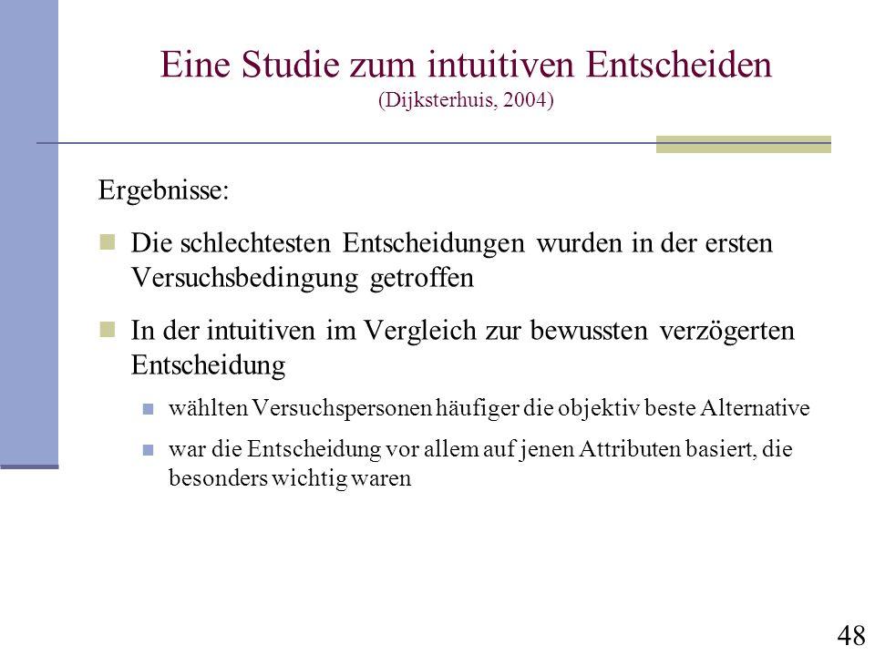 48 Eine Studie zum intuitiven Entscheiden (Dijksterhuis, 2004) Ergebnisse: Die schlechtesten Entscheidungen wurden in der ersten Versuchsbedingung get