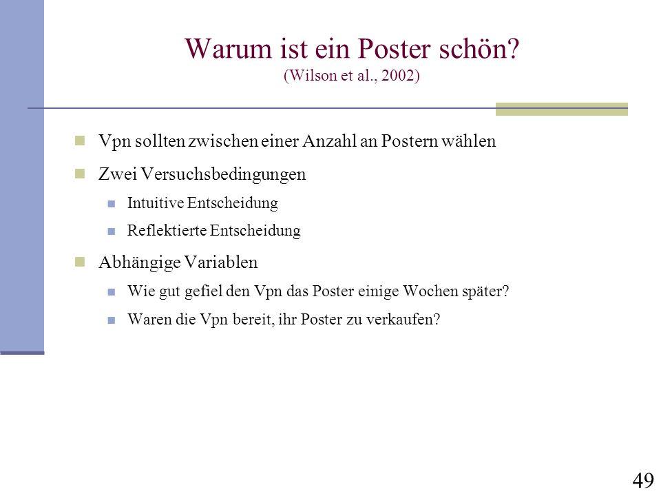49 Warum ist ein Poster schön? (Wilson et al., 2002) Vpn sollten zwischen einer Anzahl an Postern wählen Zwei Versuchsbedingungen Intuitive Entscheidu