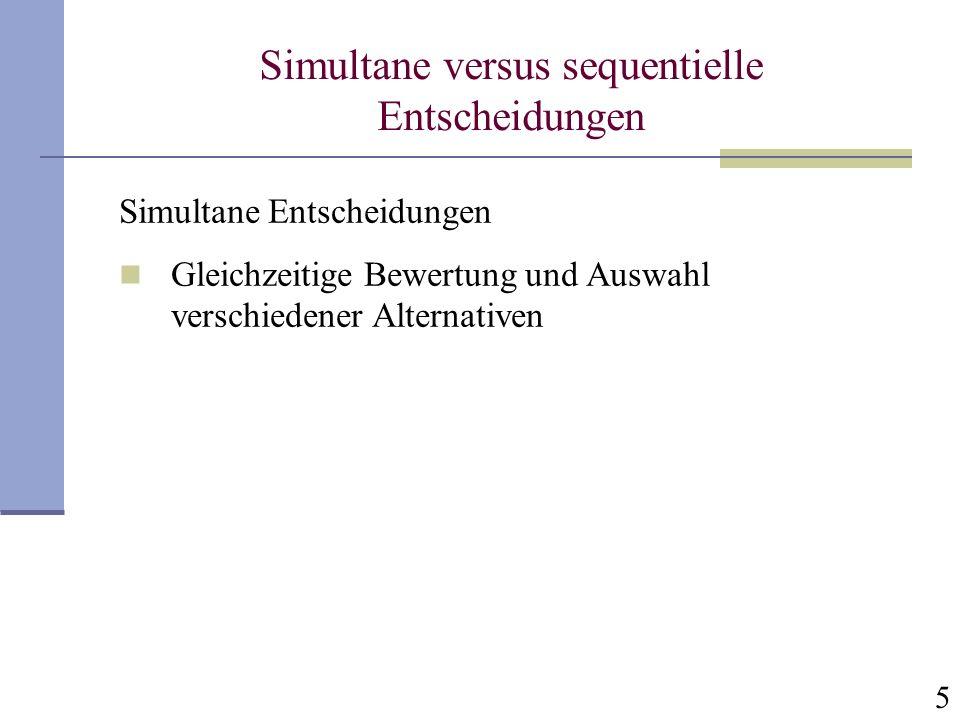 6 Simultane versus sequentielle Entscheidungen Sequentielle Entscheidungen Sequentielle Bewertung von Alternativen Einmal zurückgewiesene Alternativen unter Umständen nicht länger verfügbar