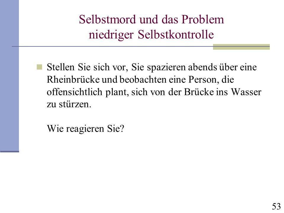 53 Selbstmord und das Problem niedriger Selbstkontrolle Stellen Sie sich vor, Sie spazieren abends über eine Rheinbrücke und beobachten eine Person, d