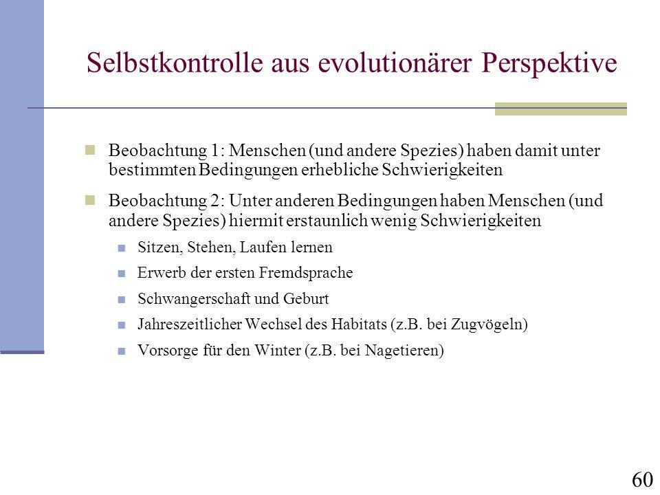 60 Selbstkontrolle aus evolutionärer Perspektive Beobachtung 1: Menschen (und andere Spezies) haben damit unter bestimmten Bedingungen erhebliche Schw