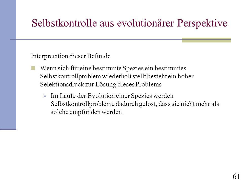 61 Selbstkontrolle aus evolutionärer Perspektive Interpretation dieser Befunde Wenn sich für eine bestimmte Spezies ein bestimmtes Selbstkontrollprobl