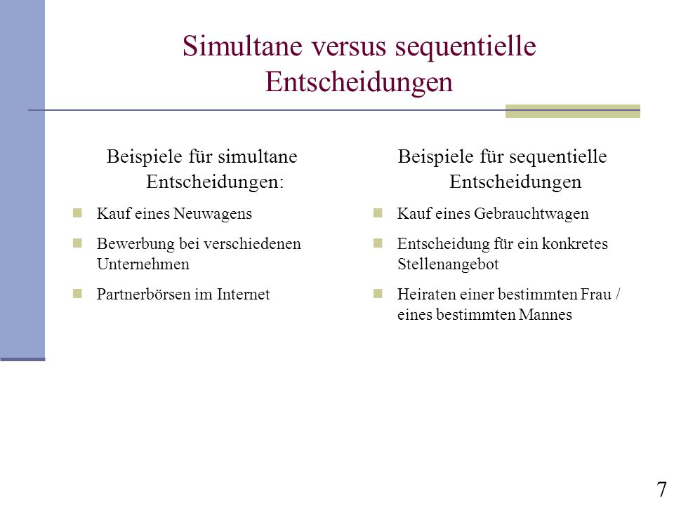7 Simultane versus sequentielle Entscheidungen Beispiele für simultane Entscheidungen: Kauf eines Neuwagens Bewerbung bei verschiedenen Unternehmen Pa