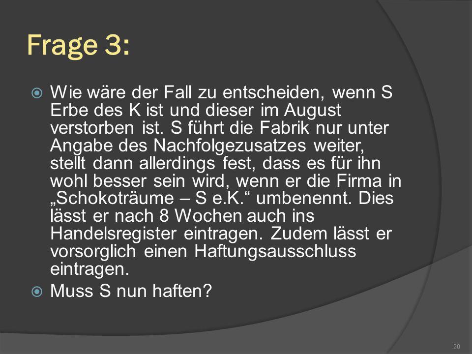 Frage 3: Wie wäre der Fall zu entscheiden, wenn S Erbe des K ist und dieser im August verstorben ist. S führt die Fabrik nur unter Angabe des Nachfolg