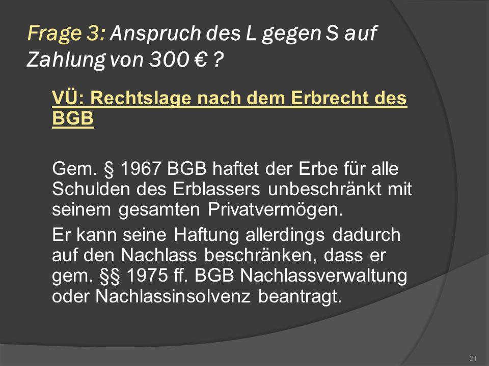 Frage 3: Anspruch des L gegen S auf Zahlung von 300 ? VÜ: Rechtslage nach dem Erbrecht des BGB Gem. § 1967 BGB haftet der Erbe für alle Schulden des E