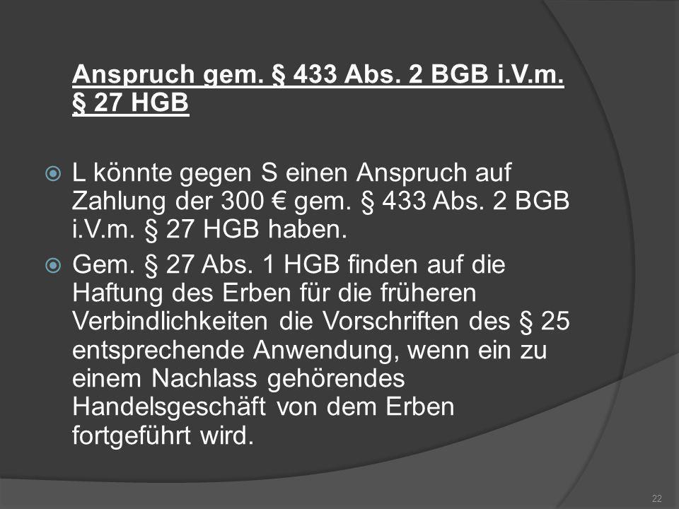 Anspruch gem. § 433 Abs. 2 BGB i.V.m. § 27 HGB L könnte gegen S einen Anspruch auf Zahlung der 300 gem. § 433 Abs. 2 BGB i.V.m. § 27 HGB haben. Gem. §