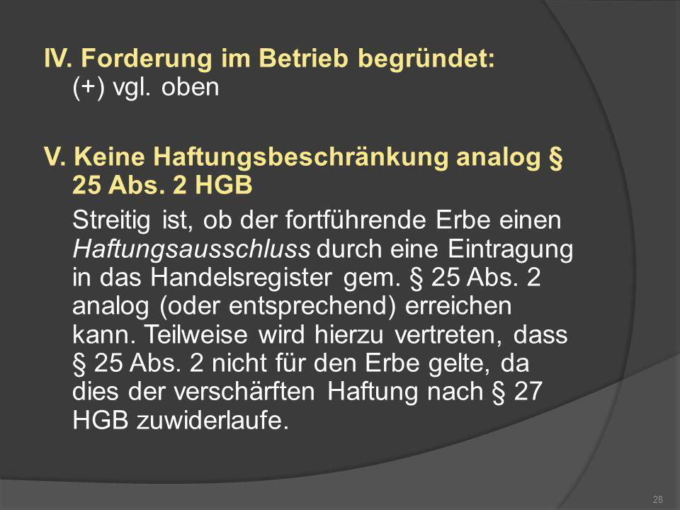 IV. Forderung im Betrieb begründet: (+) vgl. oben V. Keine Haftungsbeschränkung analog § 25 Abs. 2 HGB Streitig ist, ob der fortführende Erbe einen Ha