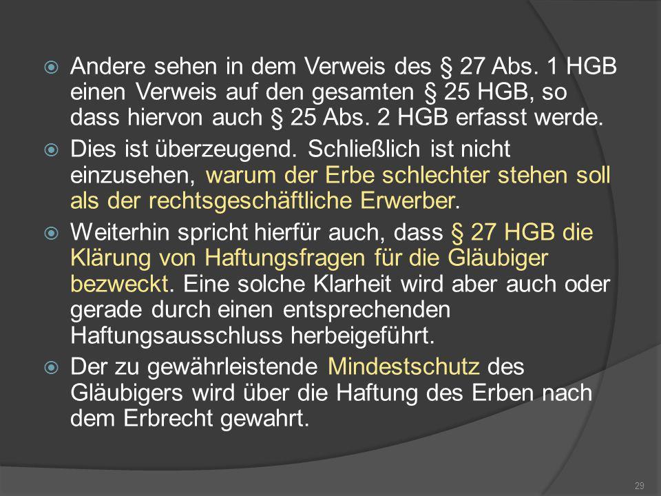 Andere sehen in dem Verweis des § 27 Abs. 1 HGB einen Verweis auf den gesamten § 25 HGB, so dass hiervon auch § 25 Abs. 2 HGB erfasst werde. Dies ist