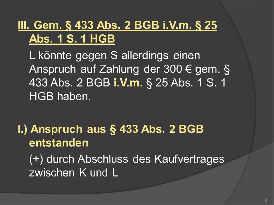 III. Gem. § 433 Abs. 2 BGB i.V.m. § 25 Abs. 1 S. 1 HGB L könnte gegen S allerdings einen Anspruch auf Zahlung der 300 gem. § 433 Abs. 2 BGB i.V.m. § 2