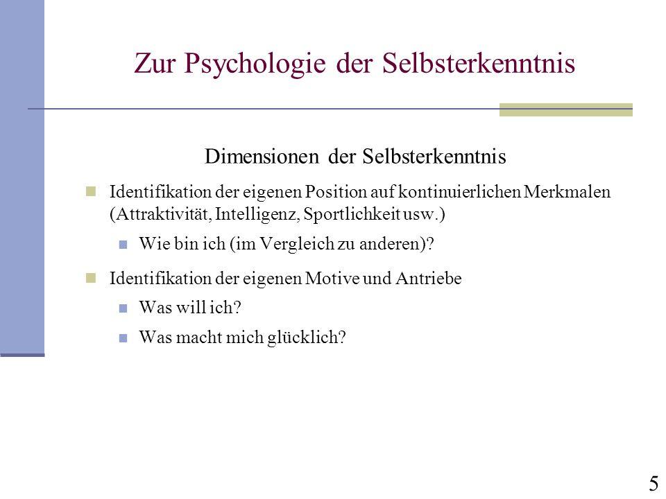 5 Zur Psychologie der Selbsterkenntnis Dimensionen der Selbsterkenntnis Identifikation der eigenen Position auf kontinuierlichen Merkmalen (Attraktivität, Intelligenz, Sportlichkeit usw.) Wie bin ich (im Vergleich zu anderen).